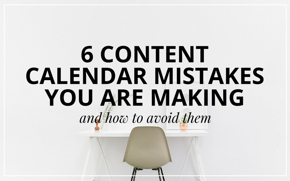 6 Content Calendar Mistakes You Might Be Making & How To Avoid Them