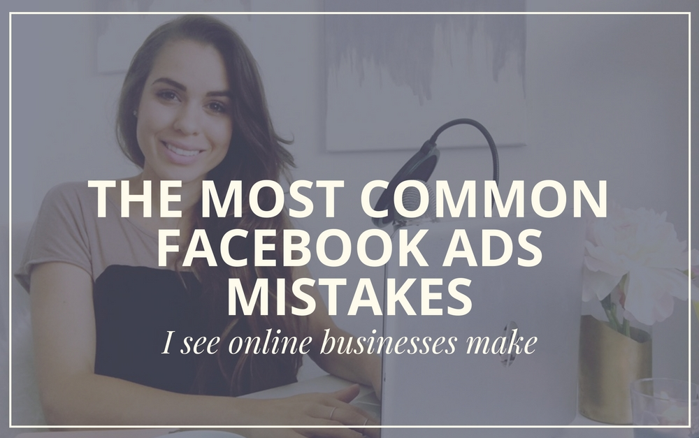 The Most Common Facebook Ads Mistakes I See Online Businesses Make