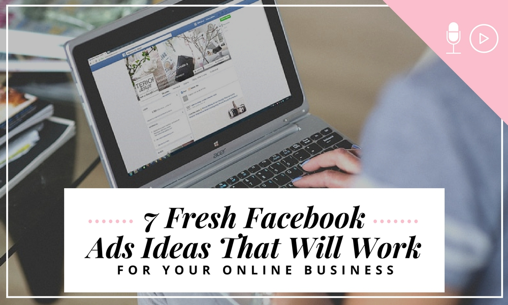 7 Fresh Facebook Ads Ideas That Will Work For Your Online Business